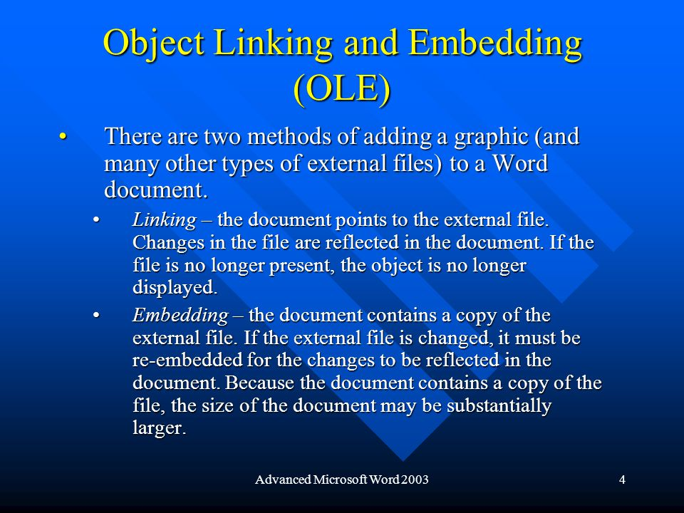 Advanced Microsoft Word 20034 Object Linking and Embedding (OLE) There are two methods of adding a graphic (and many other types of external files) to a Word document.There are two methods of adding a graphic (and many other types of external files) to a Word document.