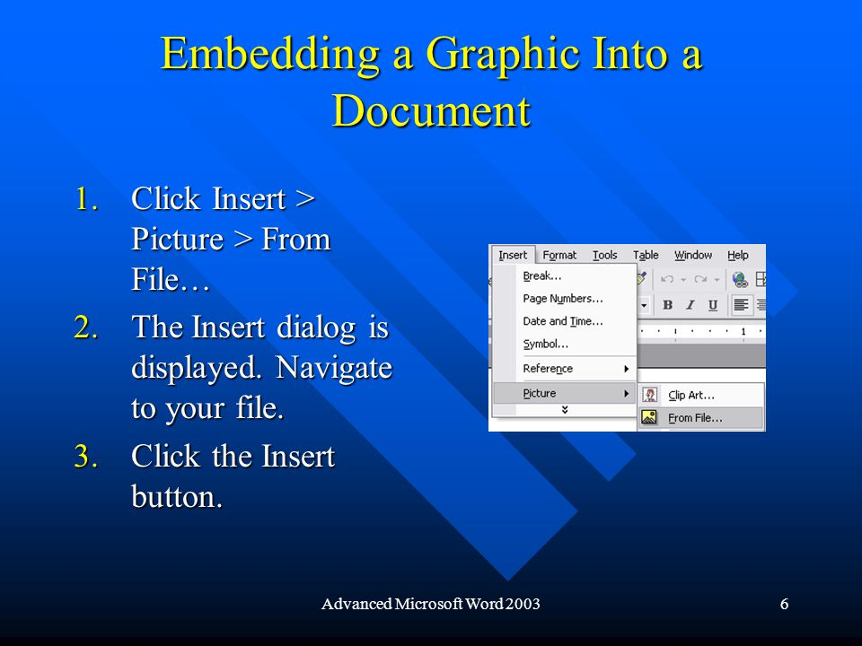 Advanced Microsoft Word 20036 Embedding a Graphic Into a Document 1.Click Insert > Picture > From File… 2.The Insert dialog is displayed.