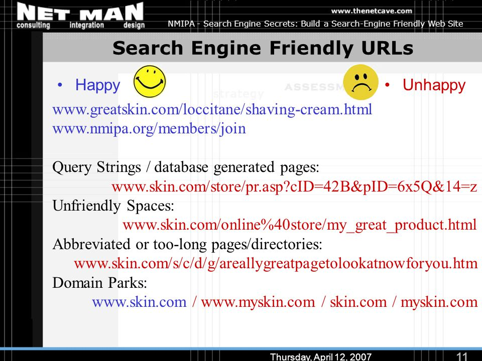 11 Thursday, April 12, 2007 NMIPA - Search Engine Secrets: Build a Search-Engine Friendly Web Site Search Engine Friendly URLs HappyUnhappy www.greatskin.com/loccitane/shaving-cream.html www.nmipa.org/members/join Query Strings / database generated pages: www.skin.com/store/pr.asp?cID=42B&pID=6x5Q&14=z Unfriendly Spaces: www.skin.com/online%40store/my_great_product.html Abbreviated or too-long pages/directories: www.skin.com/s/c/d/g/areallygreatpagetolookatnowforyou.htm Domain Parks: www.skin.com / www.myskin.com / skin.com / myskin.com