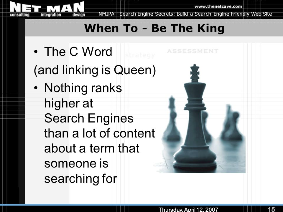 15 Thursday, April 12, 2007 NMIPA - Search Engine Secrets: Build a Search-Engine Friendly Web Site When To - Be The King The C Word (and linking is Queen) Nothing ranks higher at Search Engines than a lot of content about a term that someone is searching for
