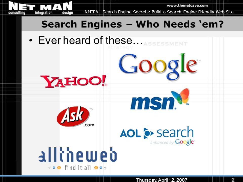 2 Thursday, April 12, 2007 NMIPA - Search Engine Secrets: Build a Search-Engine Friendly Web Site Search Engines – Who Needs 'em.