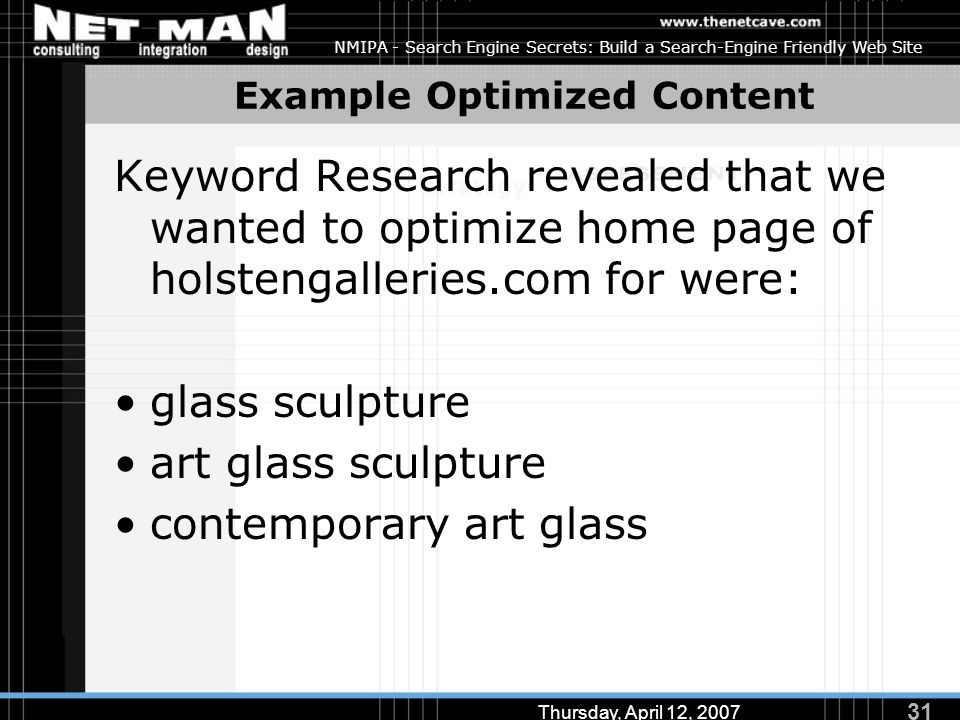 31 Thursday, April 12, 2007 NMIPA - Search Engine Secrets: Build a Search-Engine Friendly Web Site Example Optimized Content Keyword Research revealed that we wanted to optimize home page of holstengalleries.com for were: glass sculpture art glass sculpture contemporary art glass