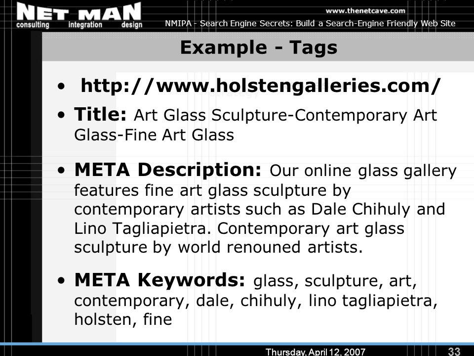 33 Thursday, April 12, 2007 NMIPA - Search Engine Secrets: Build a Search-Engine Friendly Web Site Example - Tags http://www.holstengalleries.com/ Title: Art Glass Sculpture-Contemporary Art Glass-Fine Art Glass META Description: Our online glass gallery features fine art glass sculpture by contemporary artists such as Dale Chihuly and Lino Tagliapietra.