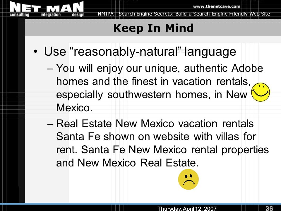 36 Thursday, April 12, 2007 NMIPA - Search Engine Secrets: Build a Search-Engine Friendly Web Site Keep In Mind Use reasonably-natural language –You will enjoy our unique, authentic Adobe homes and the finest in vacation rentals, especially southwestern homes, in New Mexico.
