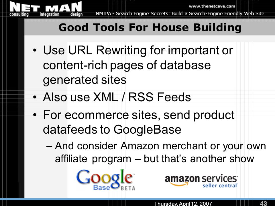 43 Thursday, April 12, 2007 NMIPA - Search Engine Secrets: Build a Search-Engine Friendly Web Site Good Tools For House Building Use URL Rewriting for important or content-rich pages of database generated sites Also use XML / RSS Feeds For ecommerce sites, send product datafeeds to GoogleBase –And consider Amazon merchant or your own affiliate program – but that's another show