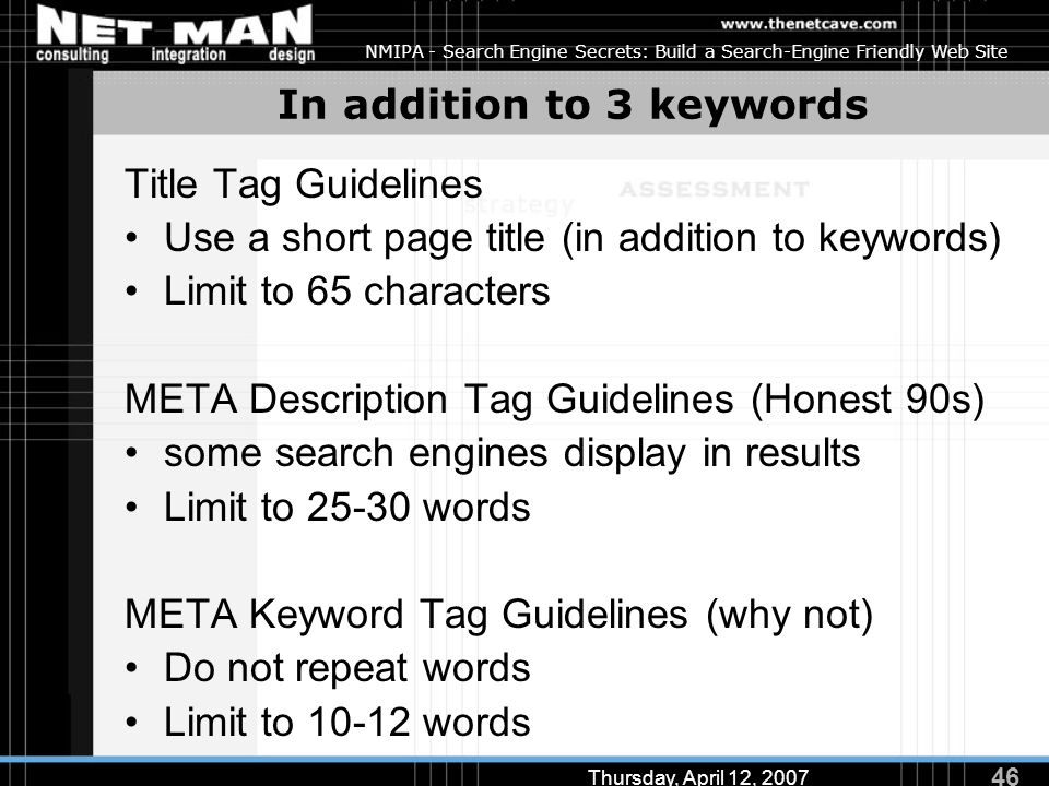 46 Thursday, April 12, 2007 NMIPA - Search Engine Secrets: Build a Search-Engine Friendly Web Site In addition to 3 keywords Title Tag Guidelines Use a short page title (in addition to keywords) Limit to 65 characters META Description Tag Guidelines (Honest 90s) some search engines display in results Limit to 25-30 words META Keyword Tag Guidelines (why not) Do not repeat words Limit to 10-12 words