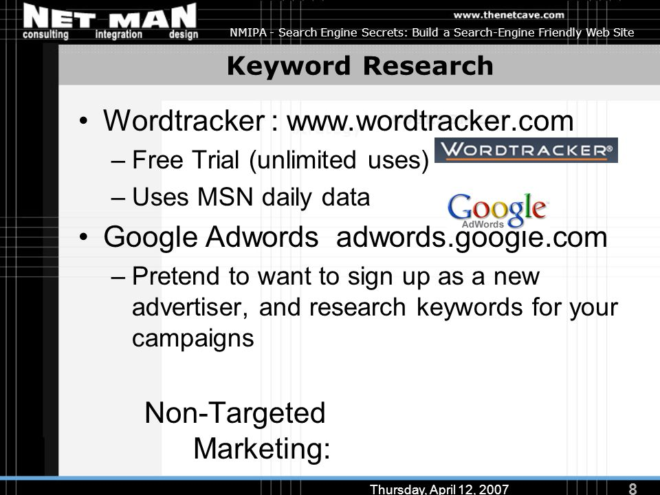 8 Thursday, April 12, 2007 NMIPA - Search Engine Secrets: Build a Search-Engine Friendly Web Site Keyword Research Wordtracker : www.wordtracker.com –Free Trial (unlimited uses) –Uses MSN daily data Google Adwords adwords.google.com –Pretend to want to sign up as a new advertiser, and research keywords for your campaigns Non-Targeted Marketing: