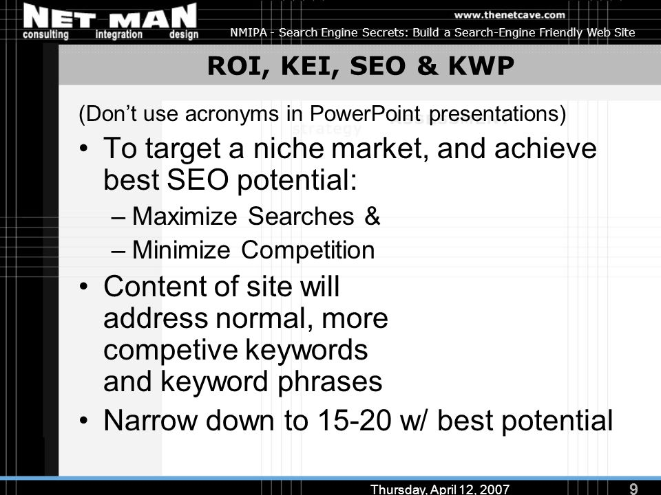 9 Thursday, April 12, 2007 NMIPA - Search Engine Secrets: Build a Search-Engine Friendly Web Site ROI, KEI, SEO & KWP (Don't use acronyms in PowerPoin