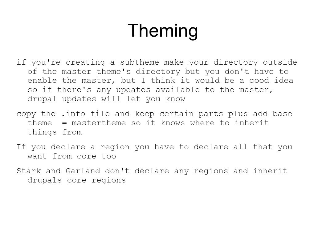 Theming if you re creating a subtheme make your directory outside of the master theme s directory but you don t have to enable the master, but I think it would be a good idea so if there s any updates available to the master, drupal updates will let you know copy the.info file and keep certain parts plus add base theme = mastertheme so it knows where to inherit things from If you declare a region you have to declare all that you want from core too Stark and Garland don t declare any regions and inherit drupals core regions