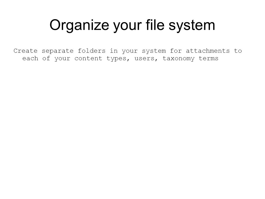 Organize your file system Create separate folders in your system for attachments to each of your content types, users, taxonomy terms
