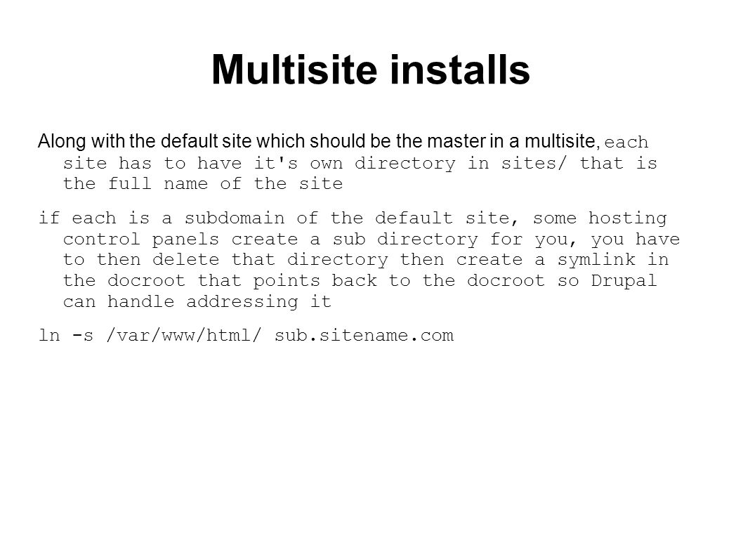Multisite installs Along with the default site which should be the master in a multisite, each site has to have it s own directory in sites/ that is the full name of the site if each is a subdomain of the default site, some hosting control panels create a sub directory for you, you have to then delete that directory then create a symlink in the docroot that points back to the docroot so Drupal can handle addressing it ln -s /var/www/html/ sub.sitename.com