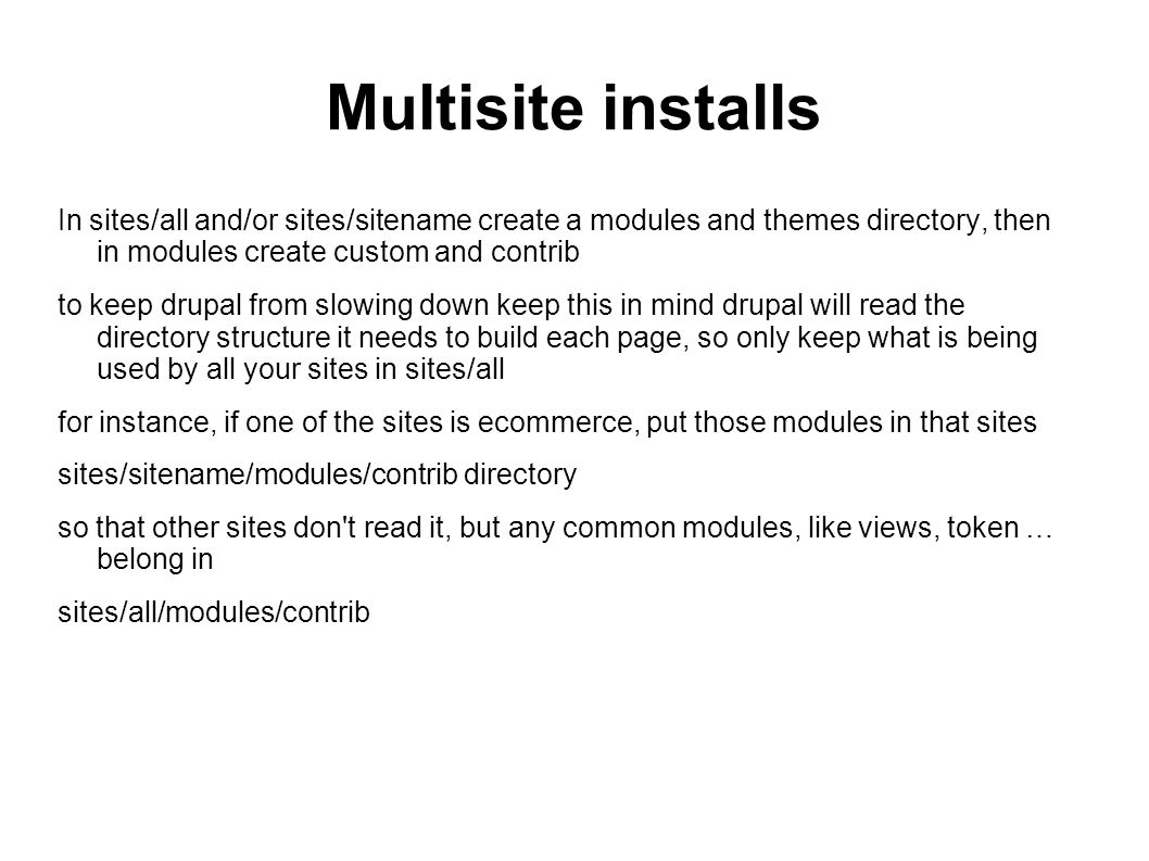 Multisite installs In sites/all and/or sites/sitename create a modules and themes directory, then in modules create custom and contrib to keep drupal from slowing down keep this in mind drupal will read the directory structure it needs to build each page, so only keep what is being used by all your sites in sites/all for instance, if one of the sites is ecommerce, put those modules in that sites sites/sitename/modules/contrib directory so that other sites don t read it, but any common modules, like views, token … belong in sites/all/modules/contrib