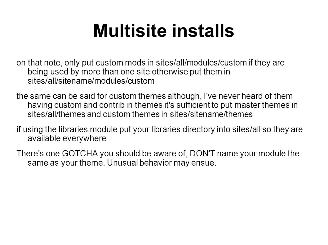 Multisite installs on that note, only put custom mods in sites/all/modules/custom if they are being used by more than one site otherwise put them in sites/all/sitename/modules/custom the same can be said for custom themes although, I ve never heard of them having custom and contrib in themes it s sufficient to put master themes in sites/all/themes and custom themes in sites/sitename/themes if using the libraries module put your libraries directory into sites/all so they are available everywhere There s one GOTCHA you should be aware of, DON T name your module the same as your theme.