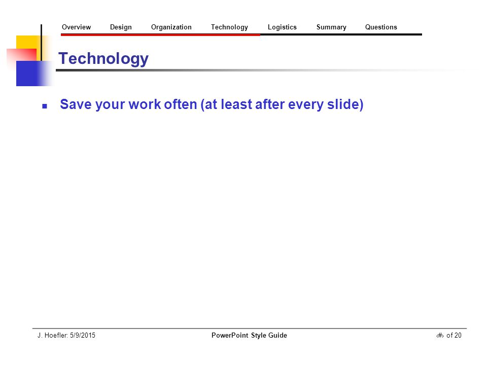 J. Hoefler: 5/9/2015PowerPoint Style Guide‹#› of 20 Overview Design Organization Technology Logistics Summary Questions Technology Save your work ofte