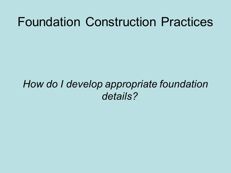 Foundation Construction Practices How do I develop appropriate foundation details?