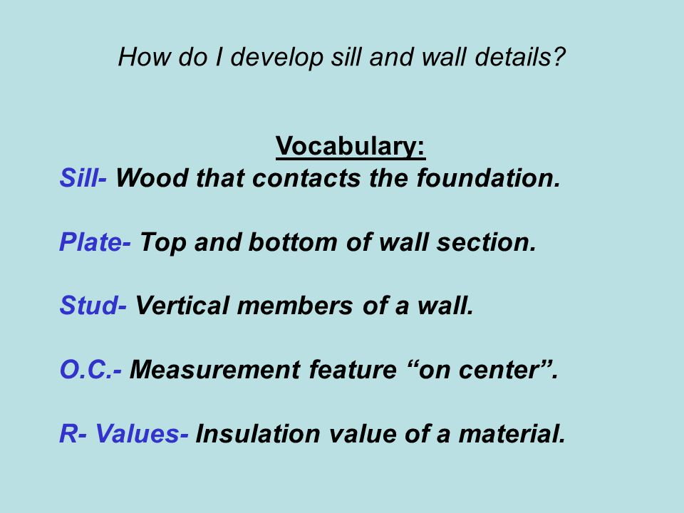 How do I develop sill and wall details? Vocabulary: Sill- Wood that contacts the foundation. Plate- Top and bottom of wall section. Stud- Vertical mem