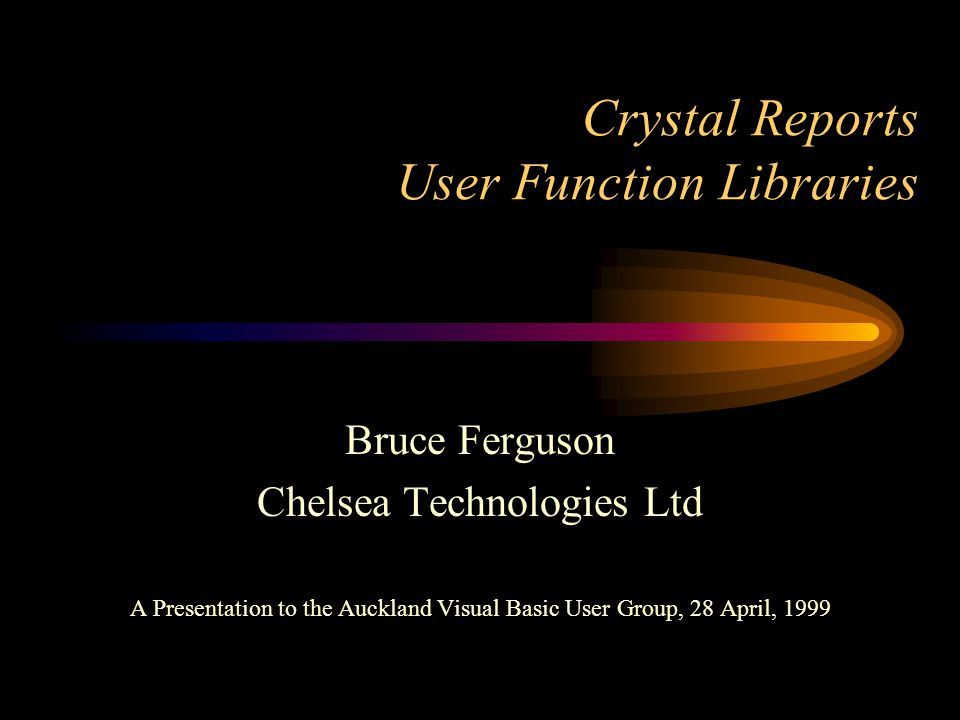 Crystal Reports User Function Libraries Bruce Ferguson Chelsea Technologies Ltd A Presentation to the Auckland Visual Basic User Group, 28 April, 1999