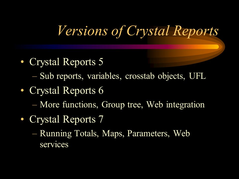 Versions of Crystal Reports Crystal Reports 5 –Sub reports, variables, crosstab objects, UFL Crystal Reports 6 –More functions, Group tree, Web integration Crystal Reports 7 –Running Totals, Maps, Parameters, Web services