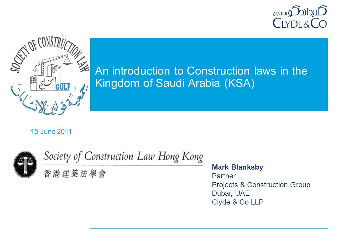 15 June 2011 An introduction to Construction laws in the Kingdom of Saudi Arabia (KSA) Mark Blanksby Partner Projects & Construction Group Dubai, UAE Clyde & Co LLP
