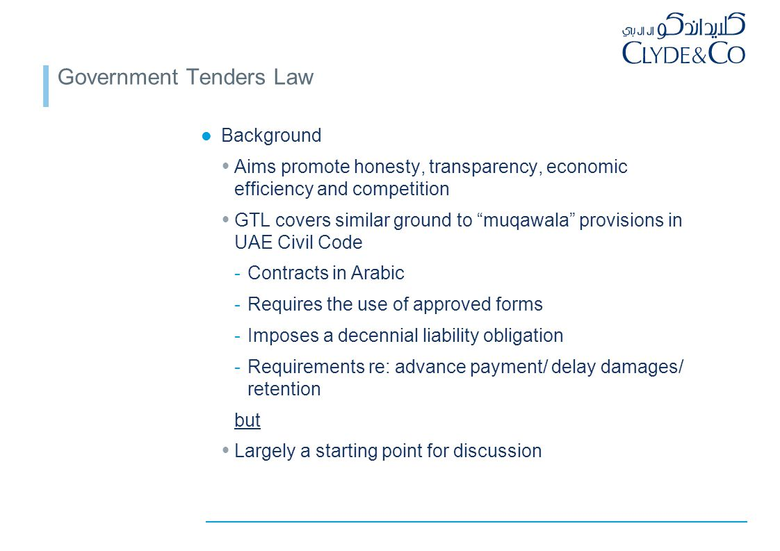 Government Tenders Law Background  Aims promote honesty, transparency, economic efficiency and competition  GTL covers similar ground to muqawala provisions in UAE Civil Code -Contracts in Arabic -Requires the use of approved forms -Imposes a decennial liability obligation -Requirements re: advance payment/ delay damages/ retention but  Largely a starting point for discussion