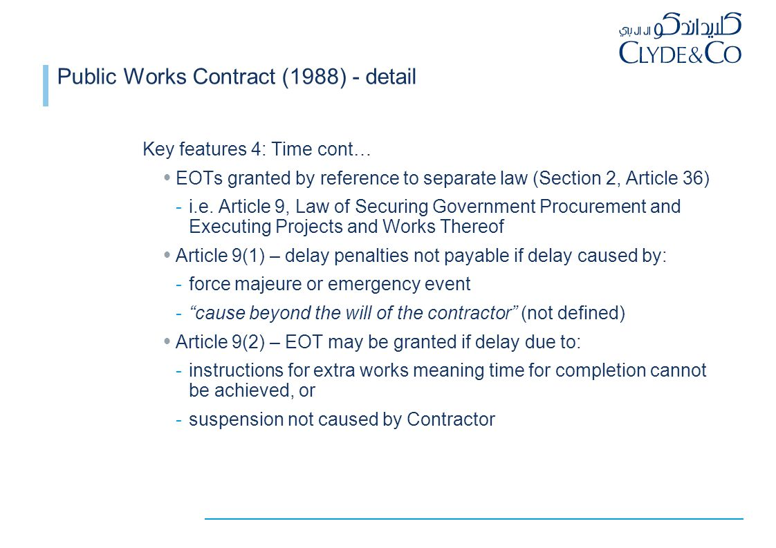 Public Works Contract (1988) - detail Key features 4: Time cont…  EOTs granted by reference to separate law (Section 2, Article 36) -i.e.