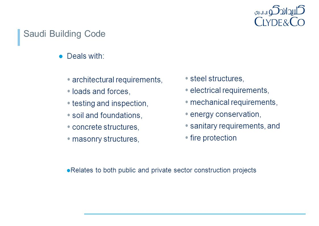 Saudi Building Code Deals with:  architectural requirements,  loads and forces,  testing and inspection,  soil and foundations,  concrete structures,  masonry structures,  steel structures,  electrical requirements,  mechanical requirements,  energy conservation,  sanitary requirements, and  fire protection Relates to both public and private sector construction projects