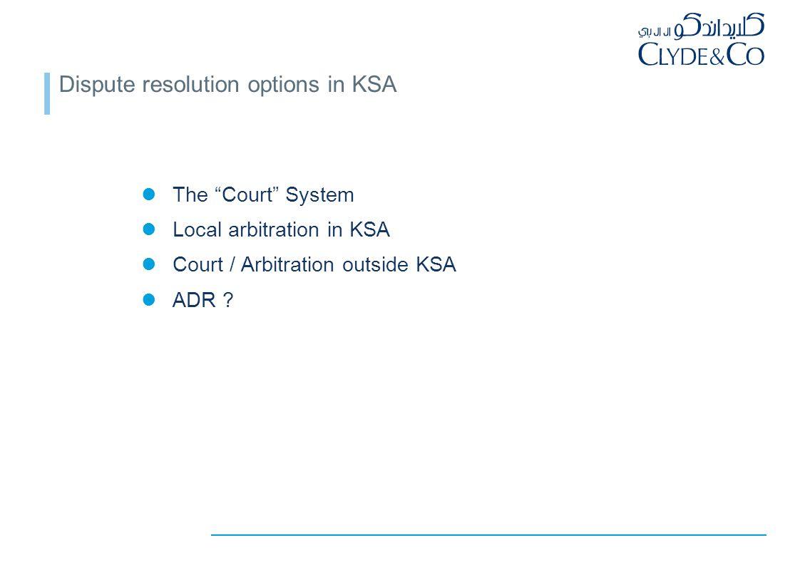 "Dispute resolution options in KSA The ""Court"" System Local arbitration in KSA Court / Arbitration outside KSA ADR ?"