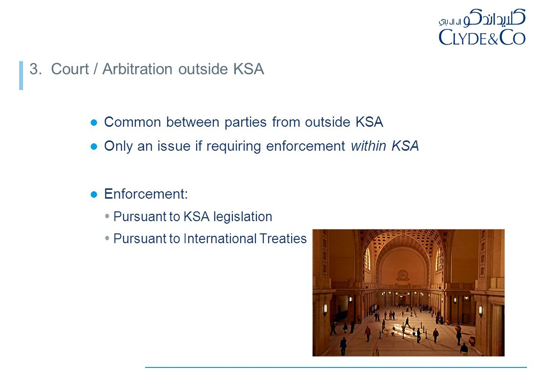 3. Court / Arbitration outside KSA Common between parties from outside KSA Only an issue if requiring enforcement within KSA Enforcement:  Pursuant t