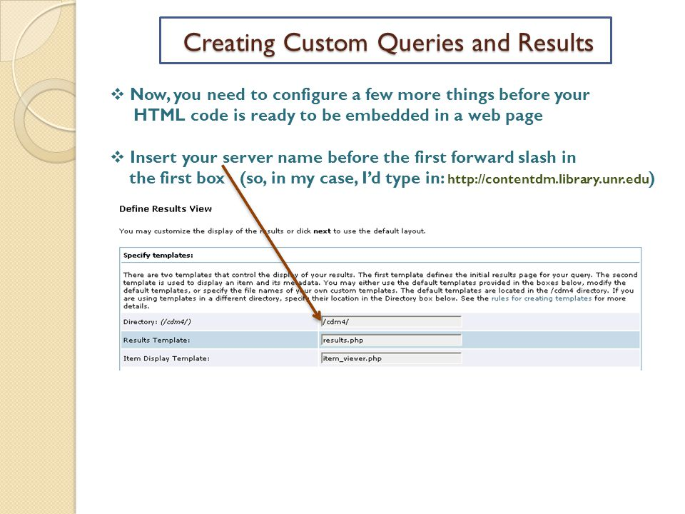 Creating Custom Queries and Results  Now, you need to configure a few more things before your HTML code is ready to be embedded in a web page  Insert your server name before the first forward slash in the first box (so, in my case, I'd type in: http://contentdm.library.unr.edu )