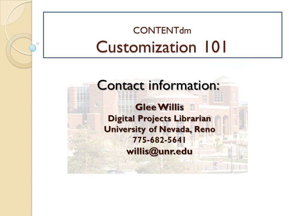 CONTENTdm Customization 101 Glee Willis Digital Projects Librarian University of Nevada, Reno 775-682-5641willis@unr.edu Contact information: