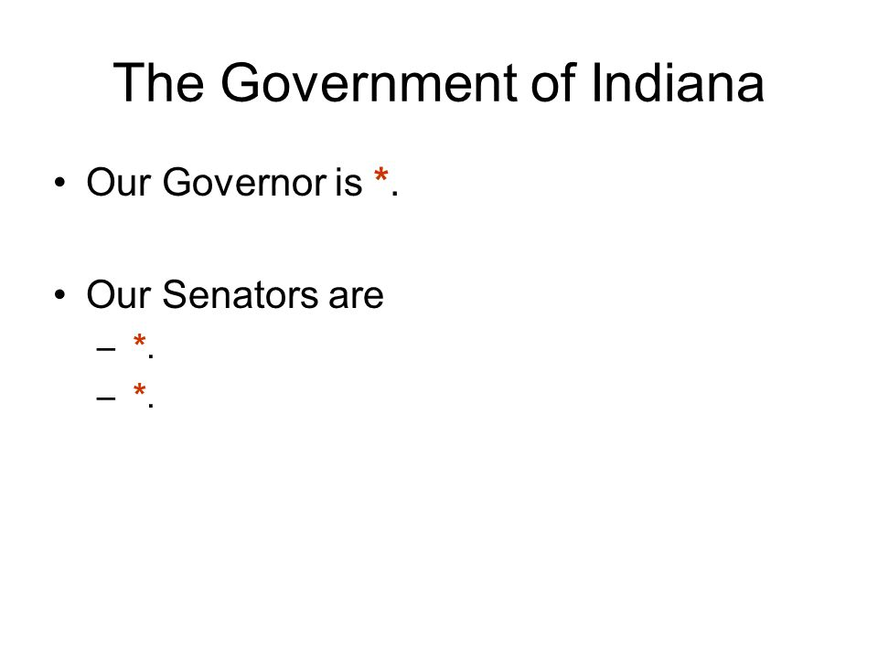 The Government of Indiana Our Governor is *. Our Senators are – *.