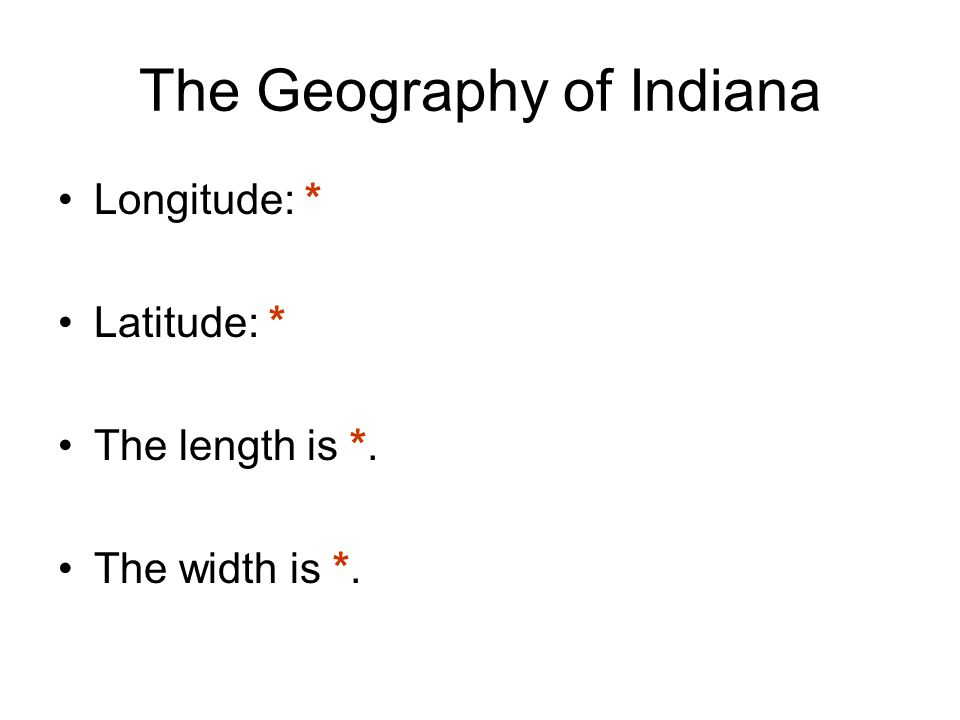 The Geography of Indiana Longitude: * Latitude: * The length is *. The width is *.