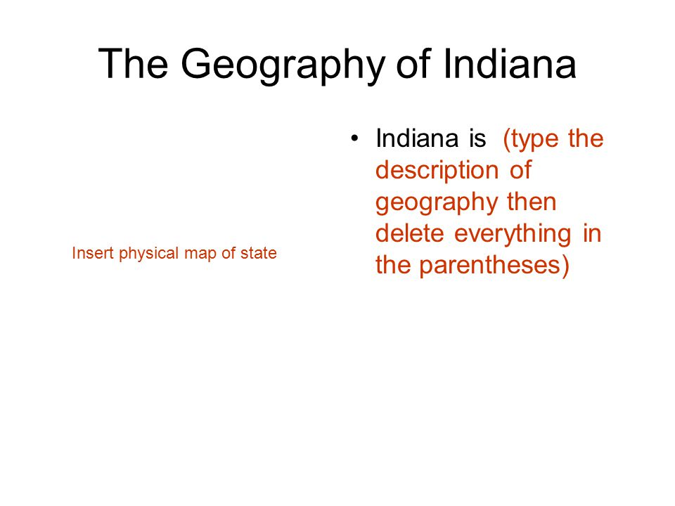 The Geography of Indiana Indiana is (type the description of geography then delete everything in the parentheses) Insert physical map of state