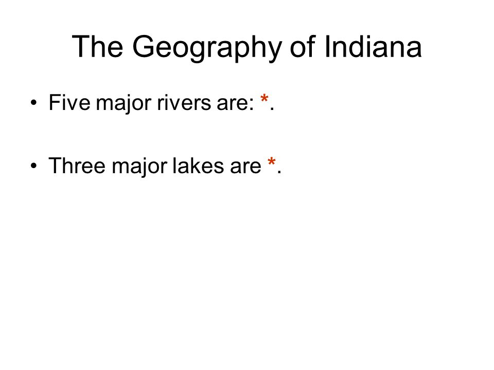 The Geography of Indiana Five major rivers are: *. Three major lakes are *.