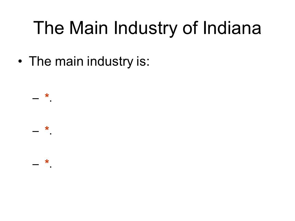 The Main Industry of Indiana The main industry is: – *.