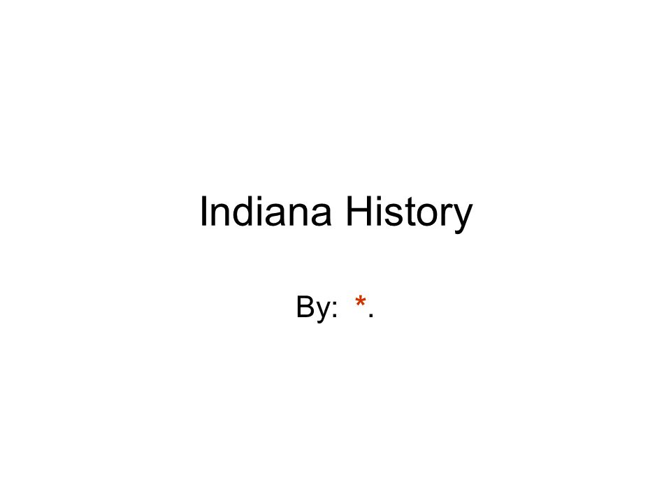 Indiana History By: *.