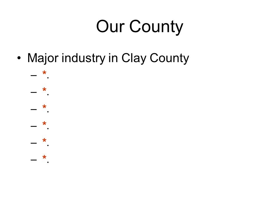 Our County Major industry in Clay County – *.