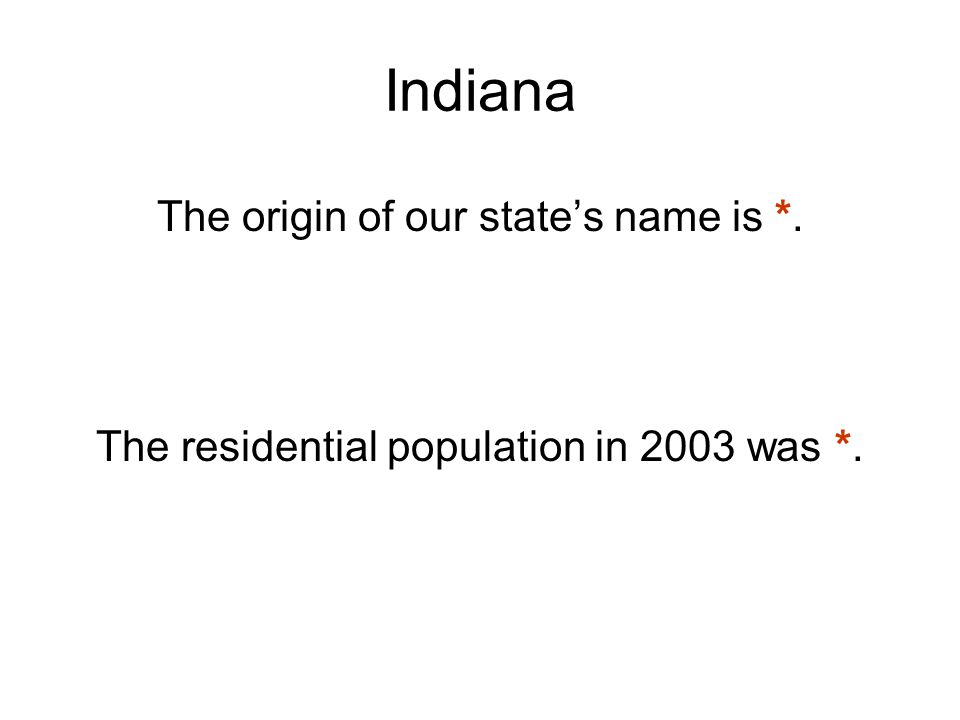 Indiana The origin of our state's name is *. The residential population in 2003 was *.
