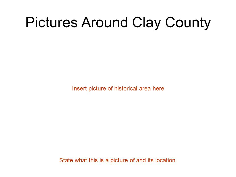 Pictures Around Clay County Insert picture of historical area here State what this is a picture of and its location.