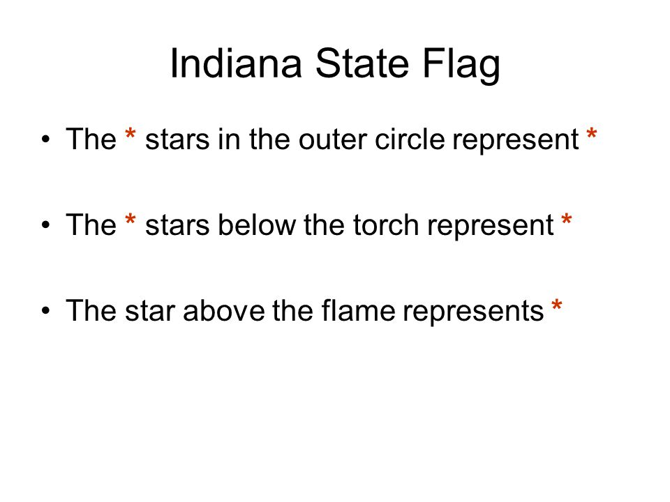 Indiana State Flag The * stars in the outer circle represent * The * stars below the torch represent * The star above the flame represents *