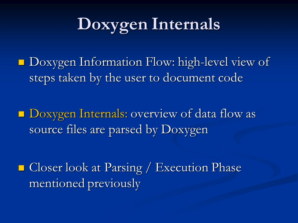 Doxygen Internals Doxygen Information Flow: high-level view of steps taken by the user to document code Doxygen Information Flow: high-level view of steps taken by the user to document code Doxygen Internals: overview of data flow as source files are parsed by Doxygen Doxygen Internals: overview of data flow as source files are parsed by Doxygen Closer look at Parsing / Execution Phase mentioned previously Closer look at Parsing / Execution Phase mentioned previously