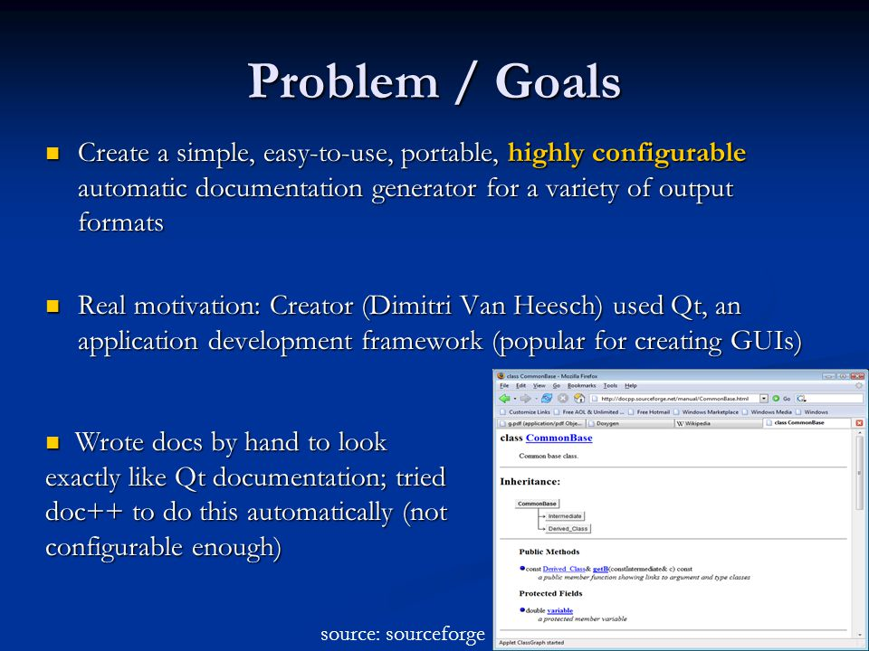 Problem / Goals Create a simple, easy-to-use, portable, highly configurable automatic documentation generator for a variety of output formats Create a simple, easy-to-use, portable, highly configurable automatic documentation generator for a variety of output formats Real motivation: Creator (Dimitri Van Heesch) used Qt, an application development framework (popular for creating GUIs) Real motivation: Creator (Dimitri Van Heesch) used Qt, an application development framework (popular for creating GUIs) Wrote docs by hand to look exactly like Qt documentation; tried doc++ to do this automatically (not configurable enough) Wrote docs by hand to look exactly like Qt documentation; tried doc++ to do this automatically (not configurable enough) source: sourceforge