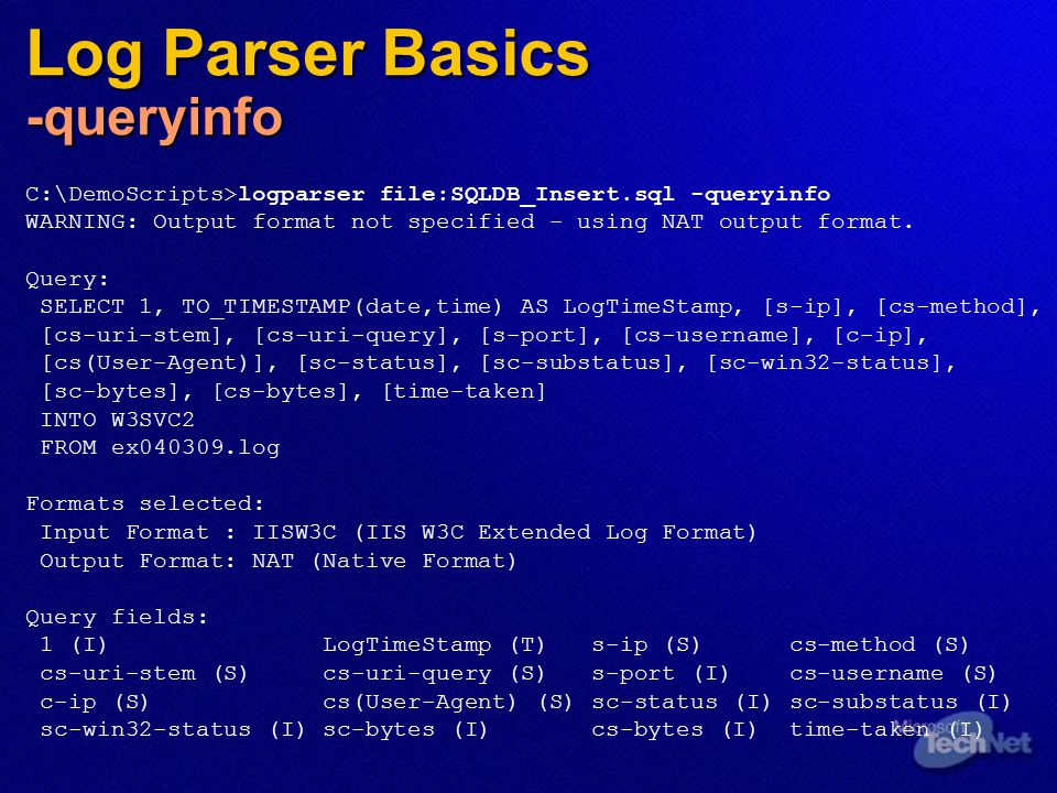 Log Parser Basics -queryinfo C:\DemoScripts>logparser file:SQLDB_Insert.sql -queryinfo WARNING: Output format not specified - using NAT output format.