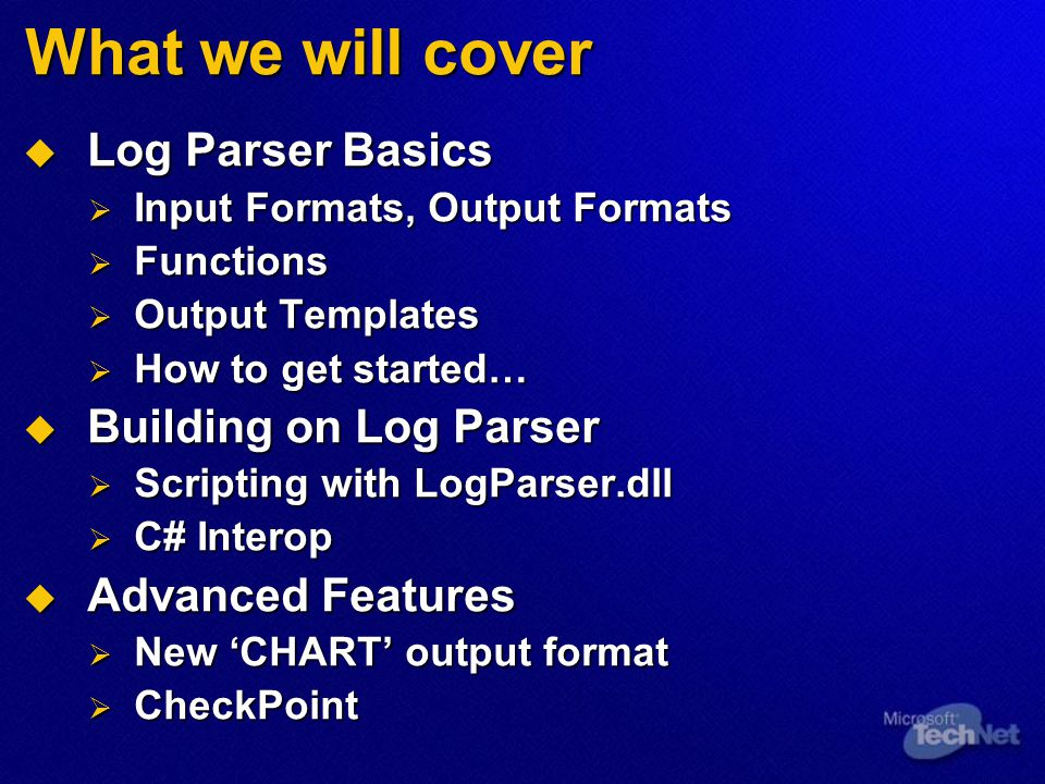 What we will cover  Log Parser Basics  Input Formats, Output Formats  Functions  Output Templates  How to get started…  Building on Log Parser 