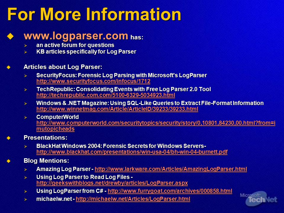 For More Information  www.logparser.com has:  an active forum for questions  KB articles specifically for Log Parser  Articles about Log Parser: 