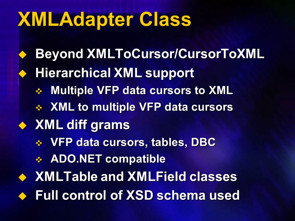 XMLAdapter Class  Beyond XMLToCursor/CursorToXML  Hierarchical XML support  Multiple VFP data cursors to XML  XML to multiple VFP data cursors  X