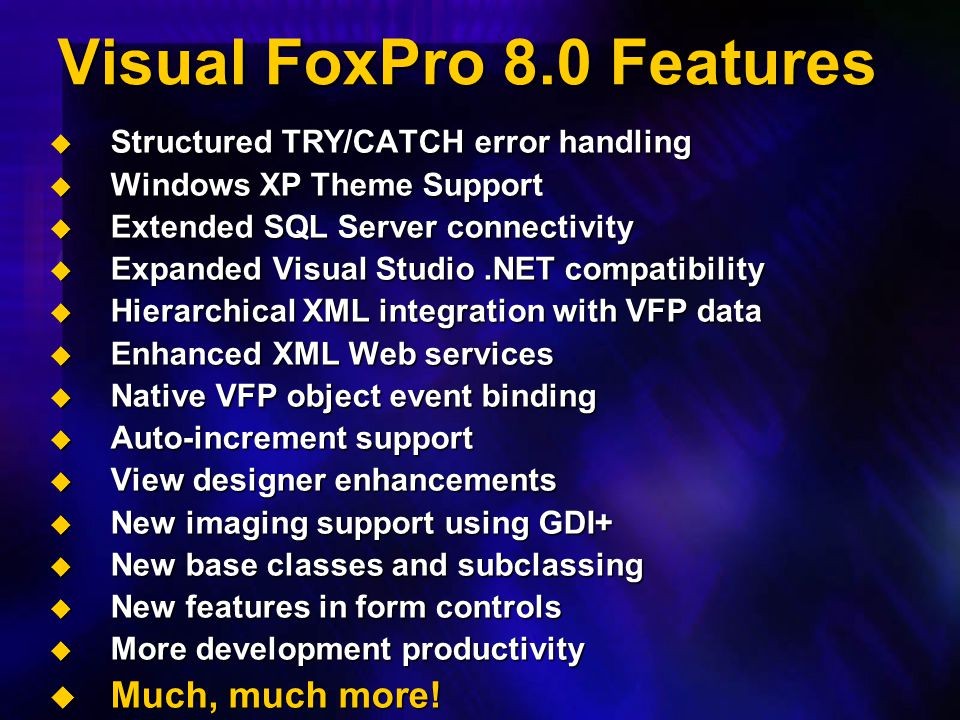 Visual FoxPro 8.0 Features  Structured TRY/CATCH error handling  Windows XP Theme Support  Extended SQL Server connectivity  Expanded Visual Studi