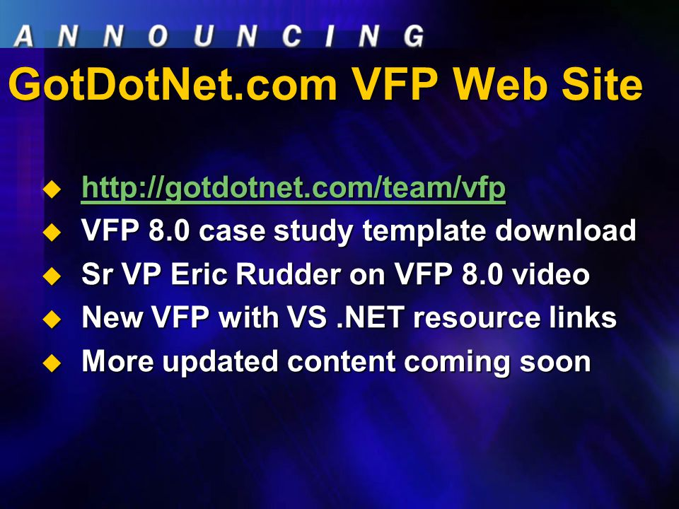 GotDotNet.com VFP Web Site  http://gotdotnet.com/team/vfp http://gotdotnet.com/team/vfp  VFP 8.0 case study template download  Sr VP Eric Rudder on