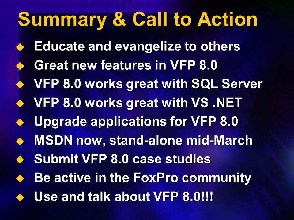 Summary & Call to Action  Educate and evangelize to others  Great new features in VFP 8.0  VFP 8.0 works great with SQL Server  VFP 8.0 works grea