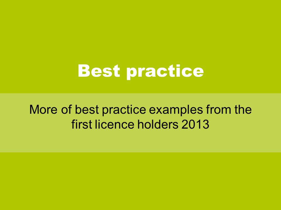 Best practice More of best practice examples from the first licence holders 2013